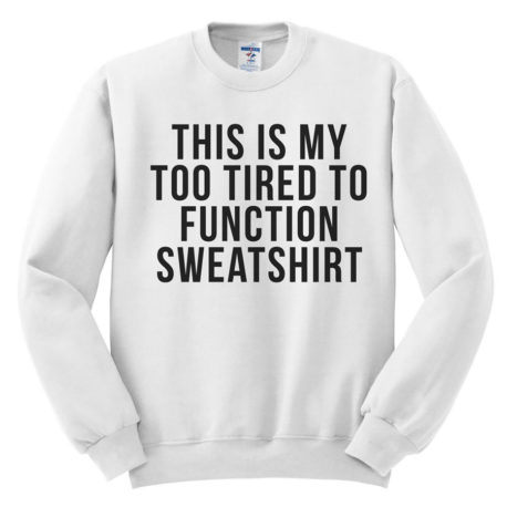 504 this is my too tired to function sweatshirt melonkiss