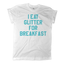 521 i eat glitter for breakfast shirt melonkiss