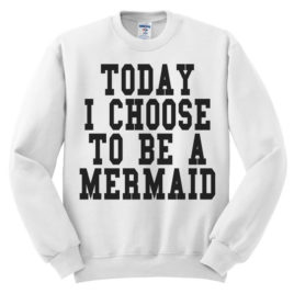 497 today i choose to be a mermaid sweatshirt melonkiss