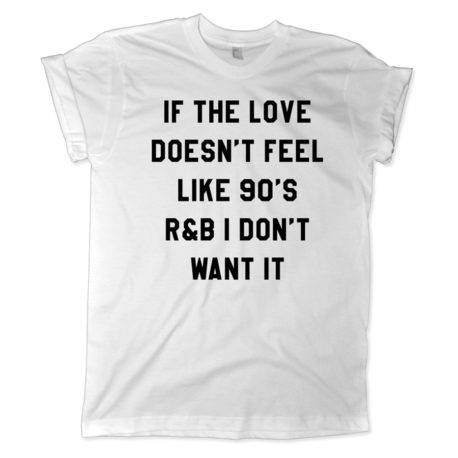 551 if the love doesnt feel like 90s r and b i dont want it shirt melonkiss